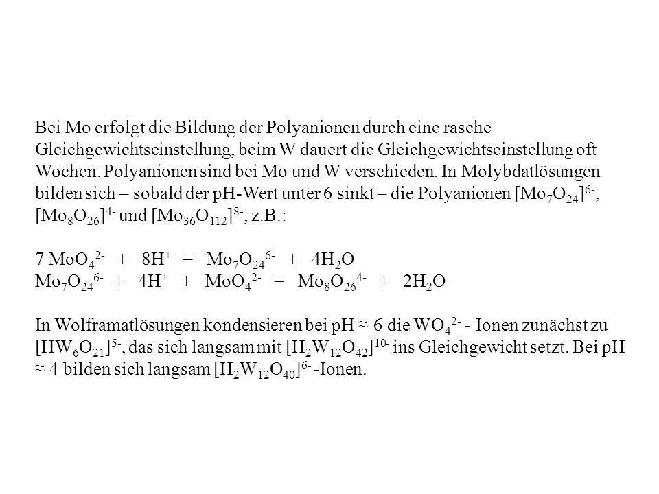 Bei Mo erfolgt die Bildung der Polyanionen durch eine rasche Gleichgewichtseinstellung, beim W dauert die Gleichgewichtseinstellung oft Wochen. Polyanionen sind bei Mo und W verschieden. In Molybdatlösungen bilden sich – sobald der pH-Wert unter 6 sinkt – die Polyanionen [Mo7O24]6-, [Mo8O26]4- und [Mo36O112]8-, z.B.: